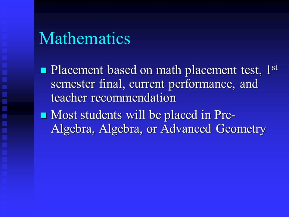 Mathematics Placement based on math placement test, 1 st semester final, current performance, and teacher recommendation Placement based on math placement test, 1 st semester final, current performance, and teacher recommendation Most students will be placed in Pre- Algebra, Algebra, or Advanced Geometry Most students will be placed in Pre- Algebra, Algebra, or Advanced Geometry