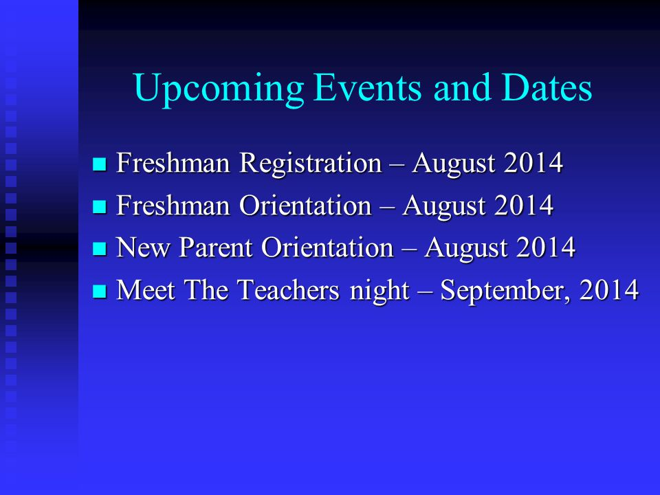 Upcoming Events and Dates Freshman Registration – August 2014 Freshman Registration – August 2014 Freshman Orientation – August 2014 Freshman Orientation – August 2014 New Parent Orientation – August 2014 New Parent Orientation – August 2014 Meet The Teachers night – September, 2014 Meet The Teachers night – September, 2014