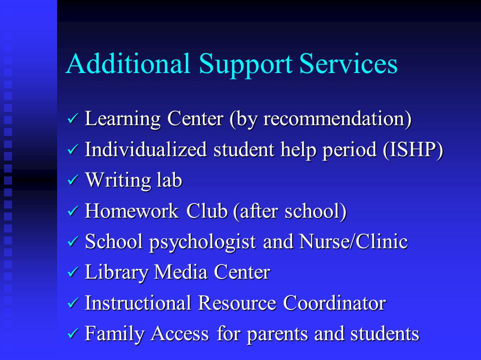 Additional Support Services Learning Center (by recommendation) Learning Center (by recommendation) Individualized student help period (ISHP) Individualized student help period (ISHP) Writing lab Writing lab Homework Club (after school) Homework Club (after school) School psychologist and Nurse/Clinic School psychologist and Nurse/Clinic Library Media Center Library Media Center Instructional Resource Coordinator Instructional Resource Coordinator Family Access for parents and students Family Access for parents and students