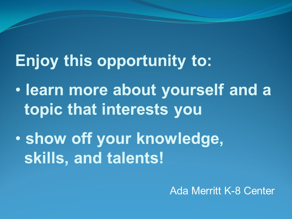 Ada Merritt K-8 Center Enjoy this opportunity to: learn more about yourself and a topic that interests you show off your knowledge, skills, and talents!