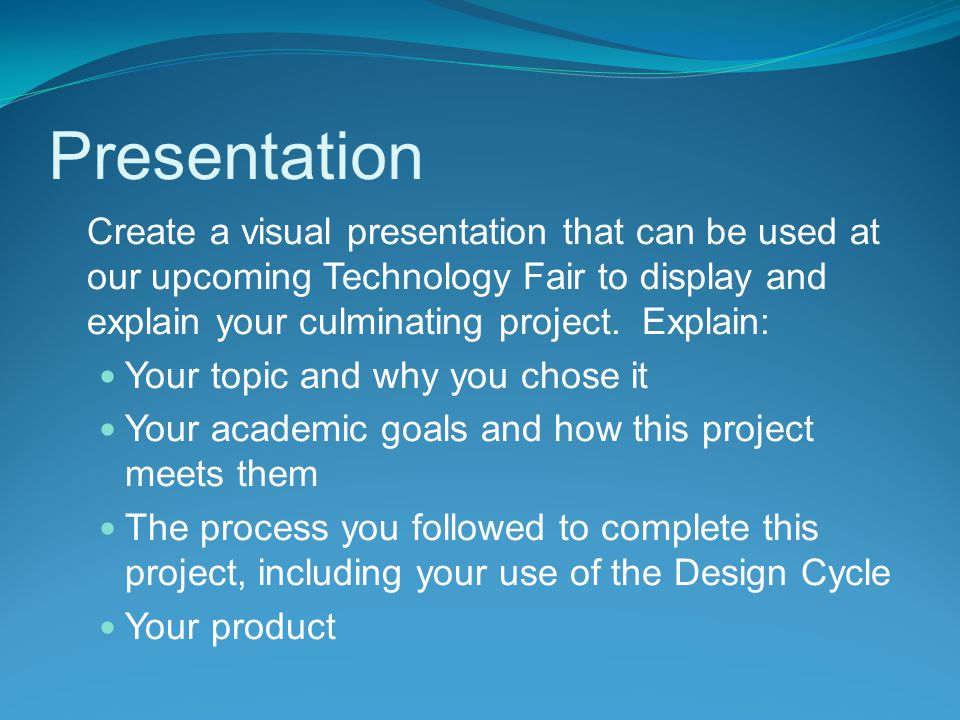 Presentation Create a visual presentation that can be used at our upcoming Technology Fair to display and explain your culminating project.