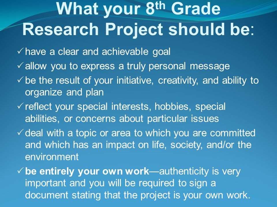 What your 8 th Grade Research Project should be:  have a clear and achievable goal  allow you to express a truly personal message  be the result of your initiative, creativity, and ability to organize and plan  reflect your special interests, hobbies, special abilities, or concerns about particular issues  deal with a topic or area to which you are committed and which has an impact on life, society, and/or the environment  be entirely your own work—authenticity is very important and you will be required to sign a document stating that the project is your own work.