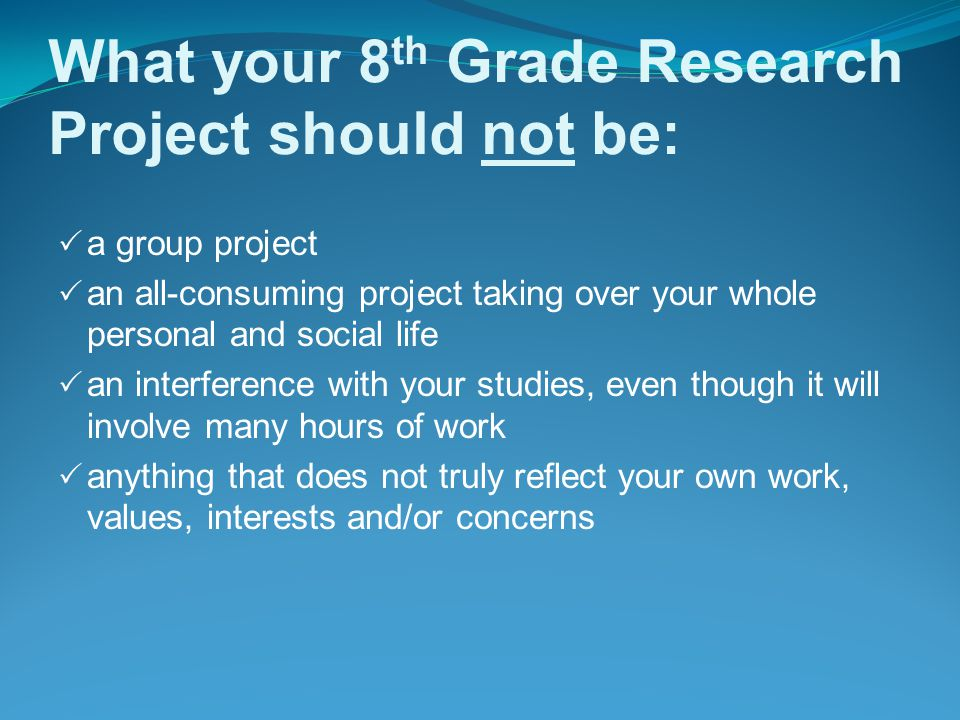 What your 8 th Grade Research Project should not be:  a group project  an all-consuming project taking over your whole personal and social life  an interference with your studies, even though it will involve many hours of work  anything that does not truly reflect your own work, values, interests and/or concerns
