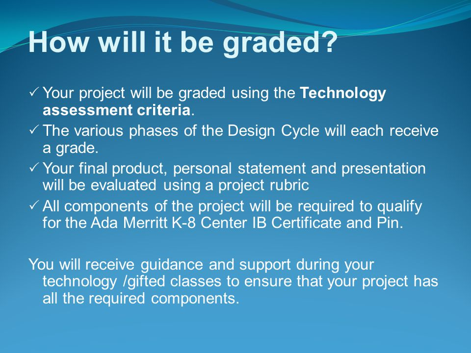How will it be graded?  Your project will be graded using the Technology assessment criteria.  The various phases of the Design Cycle will each rece