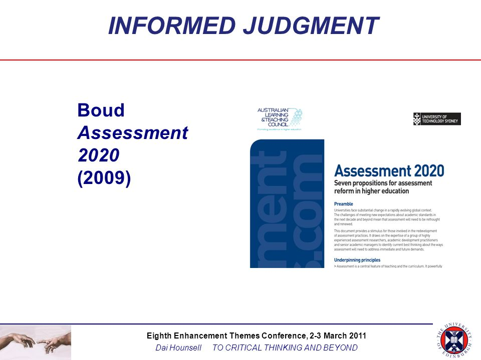 Eighth Enhancement Themes Conference, 2-3 March 2011 Dai Hounsell TO CRITICAL THINKING AND BEYOND INFORMED JUDGMENT Boud Assessment 2020 (2009)