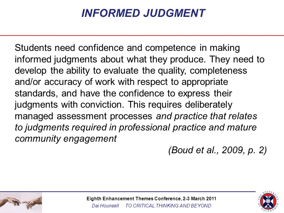 Eighth Enhancement Themes Conference, 2-3 March 2011 Dai Hounsell TO CRITICAL THINKING AND BEYOND INFORMED JUDGMENT Students need confidence and competence in making informed judgments about what they produce.