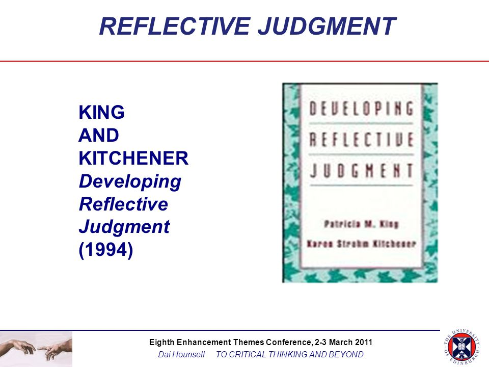 Eighth Enhancement Themes Conference, 2-3 March 2011 Dai Hounsell TO CRITICAL THINKING AND BEYOND REFLECTIVE JUDGMENT ...