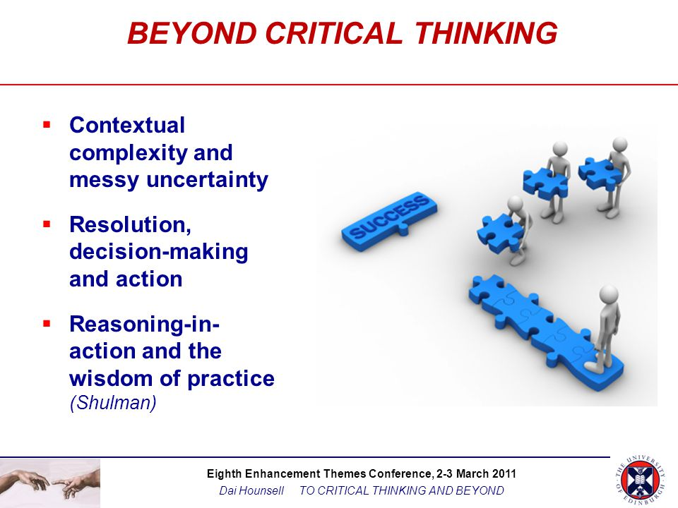 Eighth Enhancement Themes Conference, 2-3 March 2011 Dai Hounsell TO CRITICAL THINKING AND BEYOND BEYOND CRITICAL THINKING  Contextual complexity and messy uncertainty  Resolution, decision-making and action  Reasoning-in- action and the wisdom of practice (Shulman)