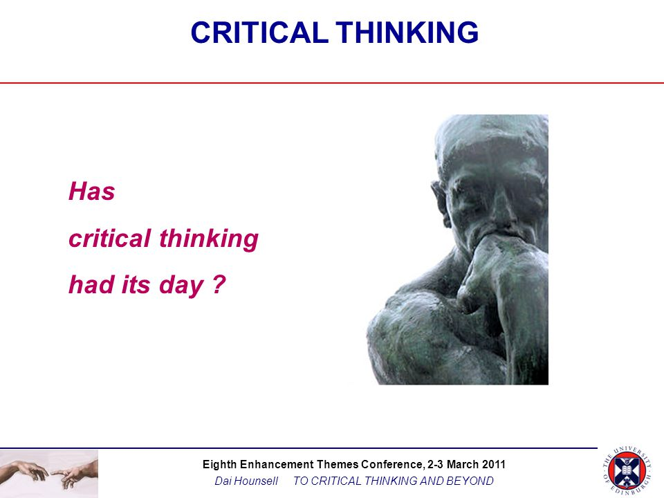 Eighth Enhancement Themes Conference, 2-3 March 2011 Dai Hounsell TO CRITICAL THINKING AND BEYOND THE LIMITATIONS OF 'CRITICAL THINKING' ….