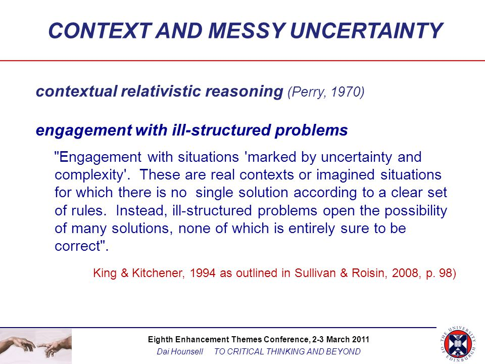 Eighth Enhancement Themes Conference, 2-3 March 2011 Dai Hounsell TO CRITICAL THINKING AND BEYOND CONTEXT AND MESSY UNCERTAINTY contextual relativistic reasoning (Perry, 1970) engagement with ill-structured problems Engagement with situations marked by uncertainty and complexity .