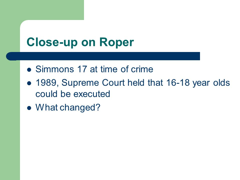 Close-up on Roper Simmons 17 at time of crime 1989, Supreme Court held that 16-18 year olds could be executed What changed?