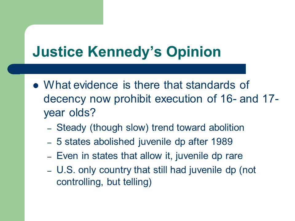 Justice Kennedy's Opinion What evidence is there that standards of decency now prohibit execution of 16- and 17- year olds? – Steady (though slow) tre