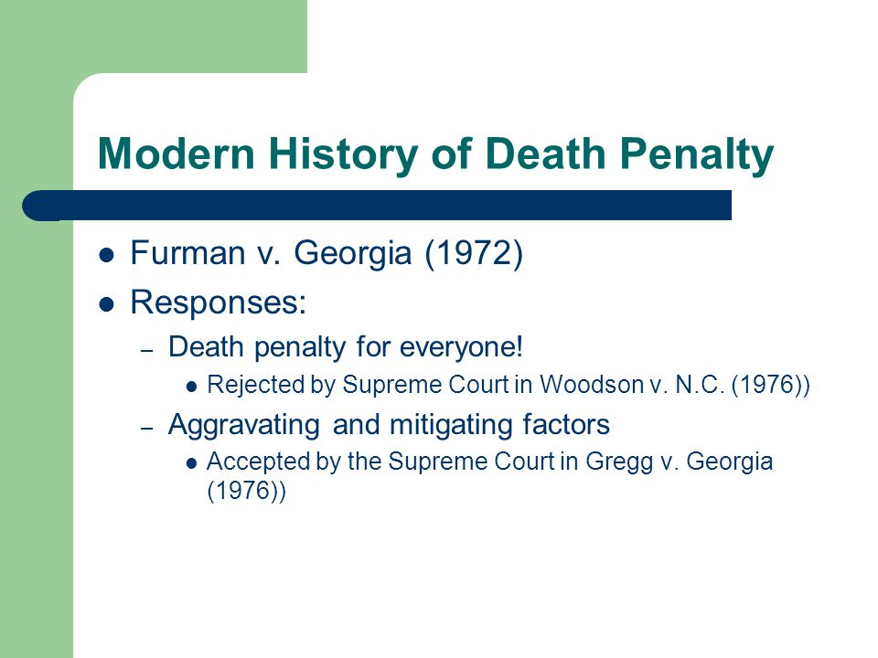 Modern History of Death Penalty Furman v. Georgia (1972) Responses: – Death penalty for everyone! Rejected by Supreme Court in Woodson v. N.C. (1976))