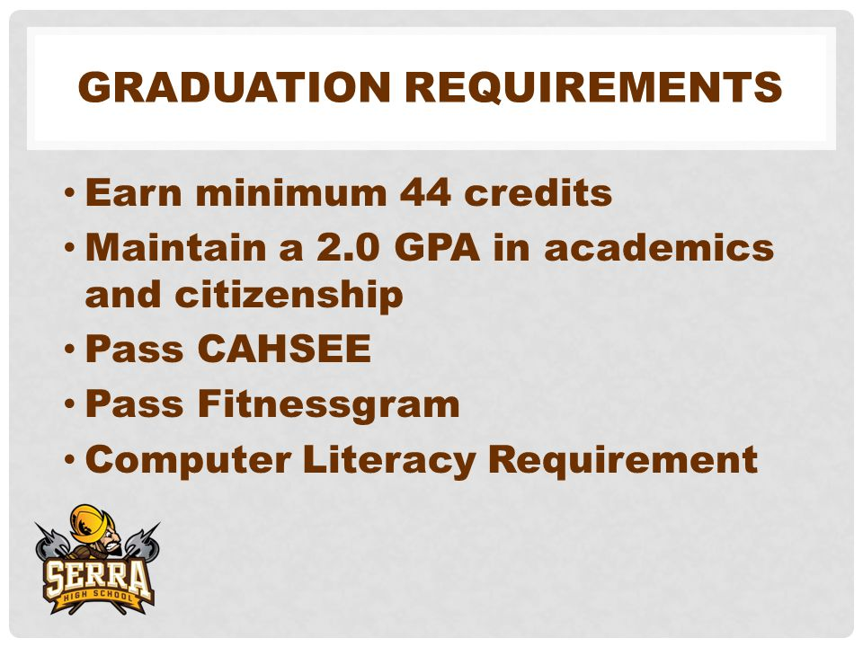 GRADUATION REQUIREMENTS Earn minimum 44 credits Maintain a 2.0 GPA in academics and citizenship Pass CAHSEE Pass Fitnessgram Computer Literacy Requirement