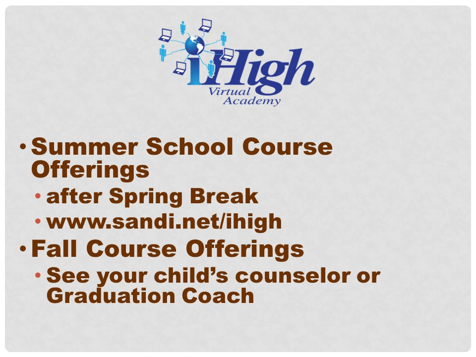Summer School Course Offerings after Spring Break www.sandi.net/ihigh Fall Course Offerings See your child's counselor or Graduation Coach