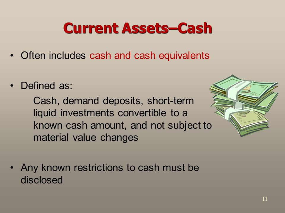 11 Current Assets–Cash Often includes cash and cash equivalents Defined as: Cash, demand deposits, short-term liquid investments convertible to a know