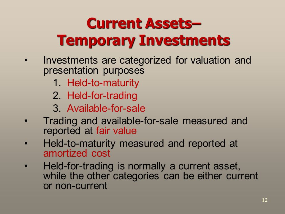 12 Current Assets– Temporary Investments Investments are categorized for valuation and presentation purposes 1.Held-to-maturity 2.Held-for-trading 3.A