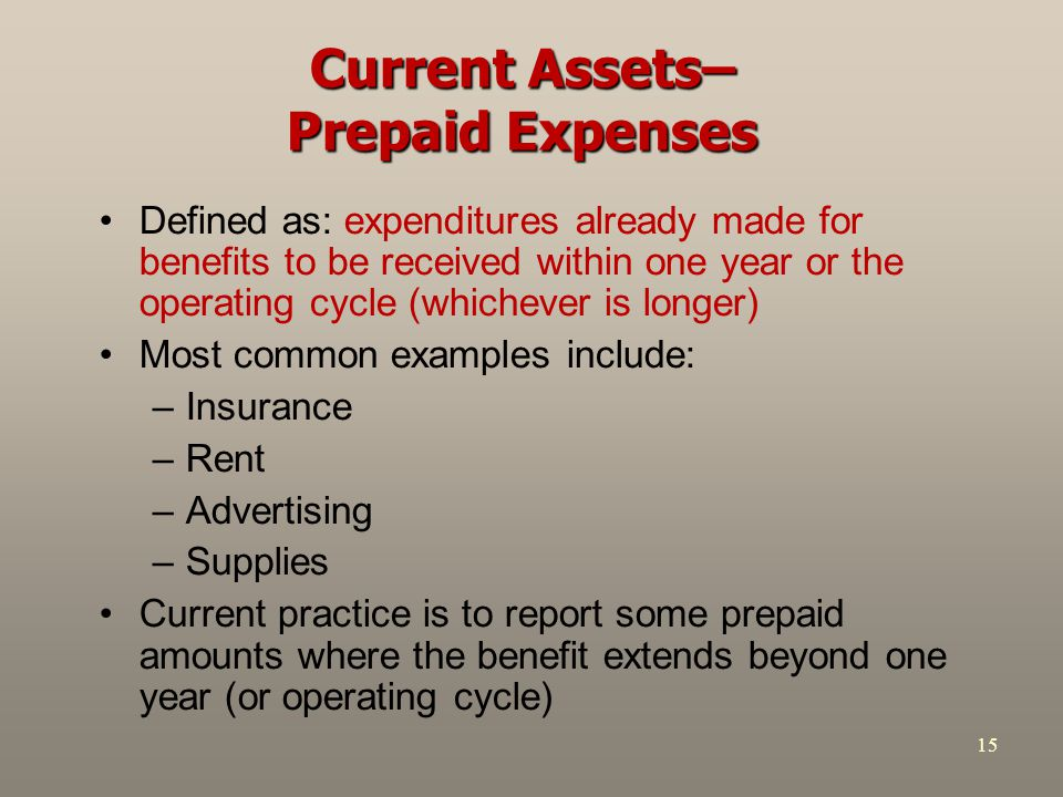 15 Current Assets– Prepaid Expenses Defined as: expenditures already made for benefits to be received within one year or the operating cycle (whicheve