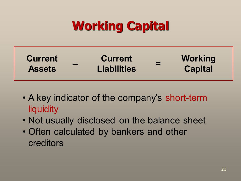 21 Working Capital A key indicator of the company's short-term liquidity Not usually disclosed on the balance sheet Often calculated by bankers and ot