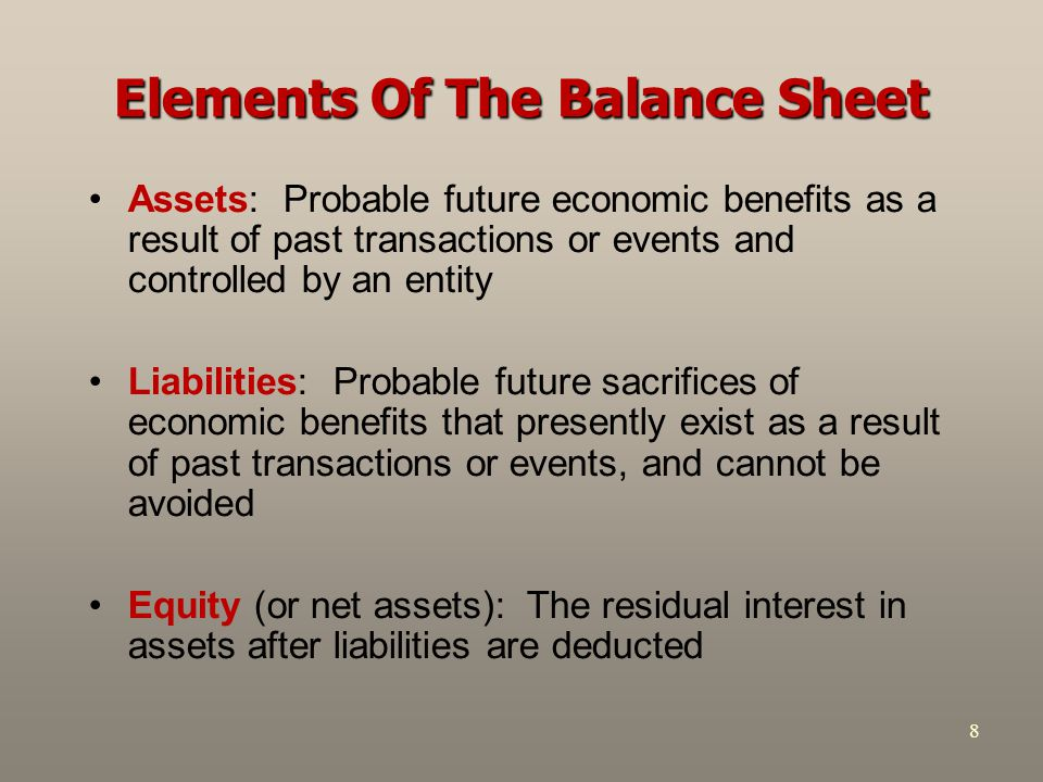 8 Elements Of The Balance Sheet Assets: Probable future economic benefits as a result of past transactions or events and controlled by an entity Liabi