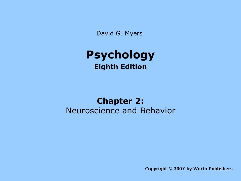 Psychology Eighth Edition Chapter 2: Neuroscience and Behavior Copyright © 2007 by Worth Publishers David G. Myers