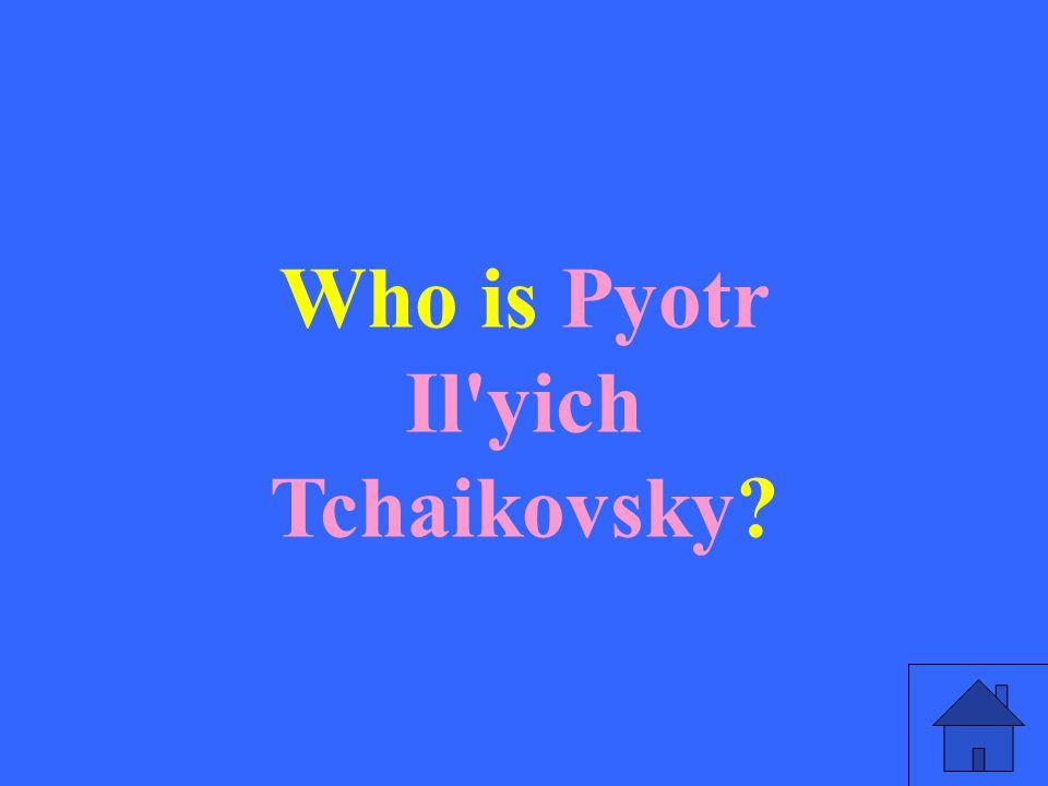 Who is Pyotr Il yich Tchaikovsky