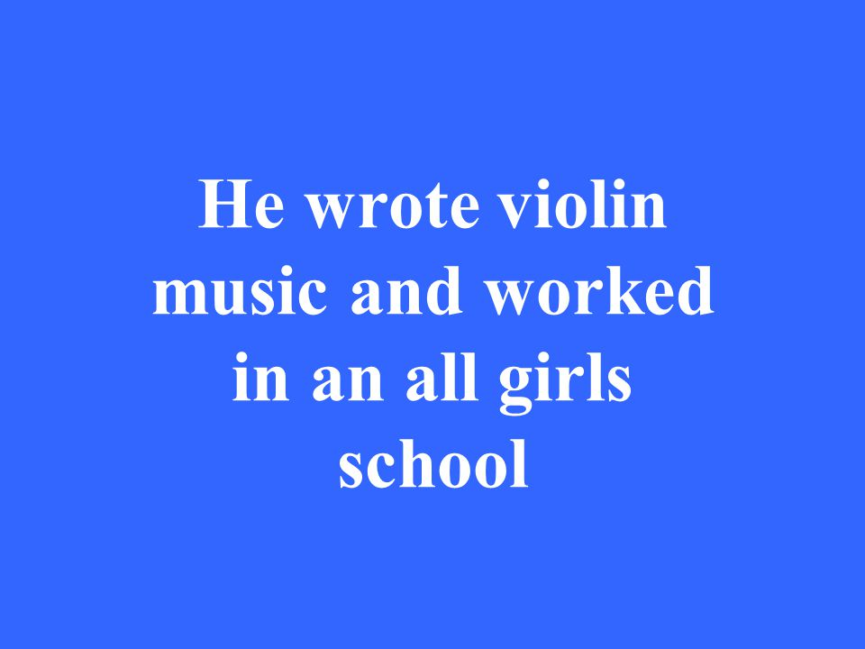 He wrote violin music and worked in an all girls school