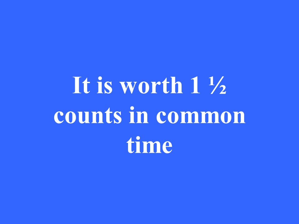 It is worth 1 ½ counts in common time