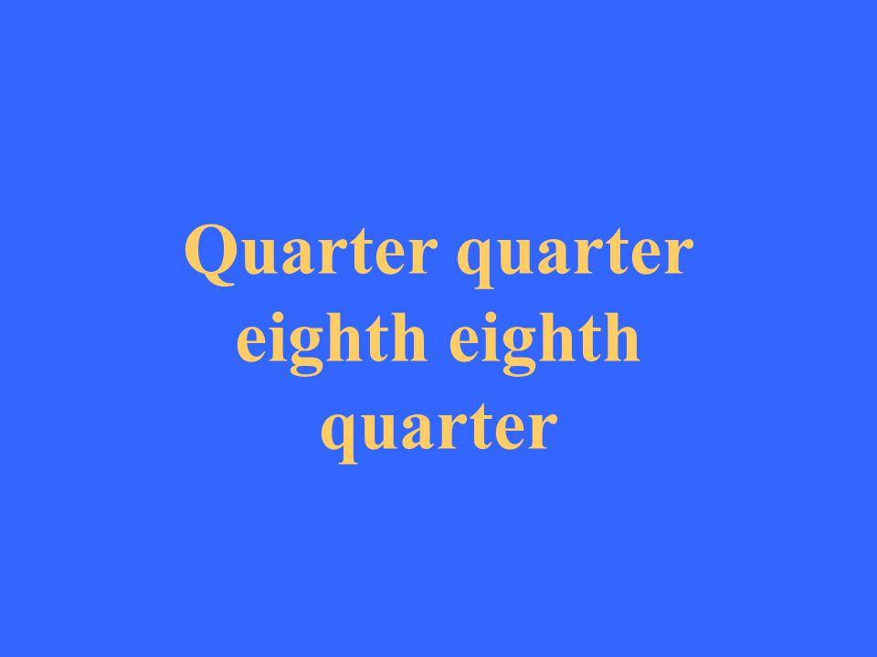 Quarter quarter eighth eighth quarter