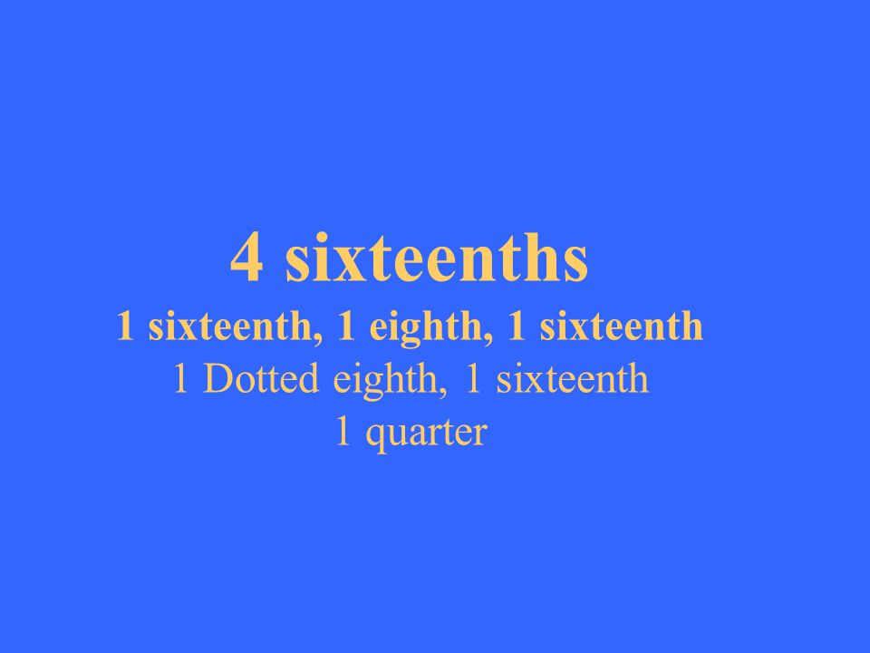 4 sixteenths 1 sixteenth, 1 eighth, 1 sixteenth 1 Dotted eighth, 1 sixteenth 1 quarter