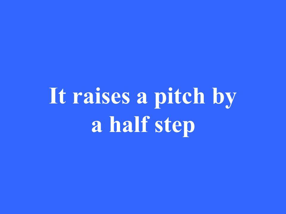 It raises a pitch by a half step
