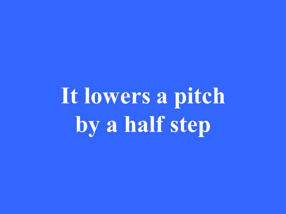 It lowers a pitch by a half step