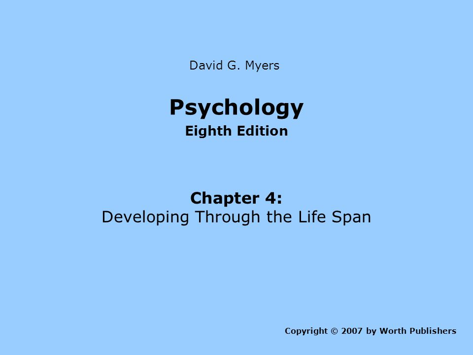 Psychology Eighth Edition Chapter 4: Developing Through the Life Span Copyright © 2007 by Worth Publishers David G.