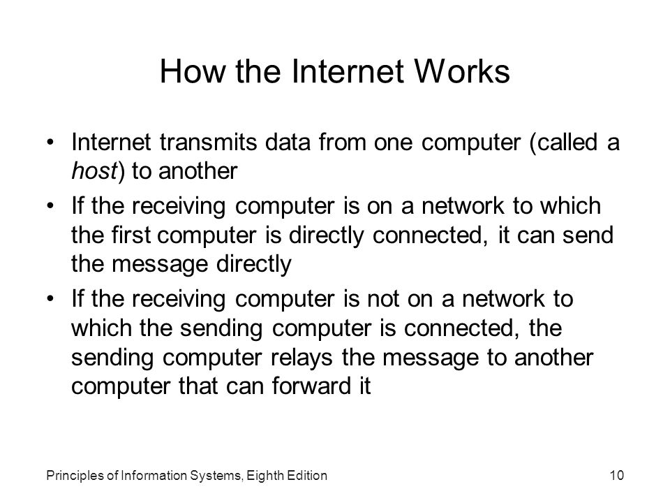 10Principles of Information Systems, Eighth Edition How the Internet Works Internet transmits data from one computer (called a host) to another If the receiving computer is on a network to which the first computer is directly connected, it can send the message directly If the receiving computer is not on a network to which the sending computer is connected, the sending computer relays the message to another computer that can forward it