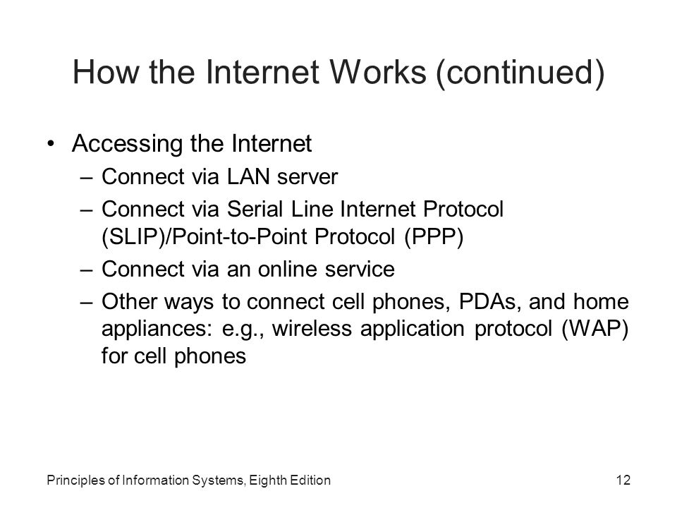 12Principles of Information Systems, Eighth Edition How the Internet Works (continued) Accessing the Internet –Connect via LAN server –Connect via Serial Line Internet Protocol (SLIP)/Point-to-Point Protocol (PPP) –Connect via an online service –Other ways to connect cell phones, PDAs, and home appliances: e.g., wireless application protocol (WAP) for cell phones