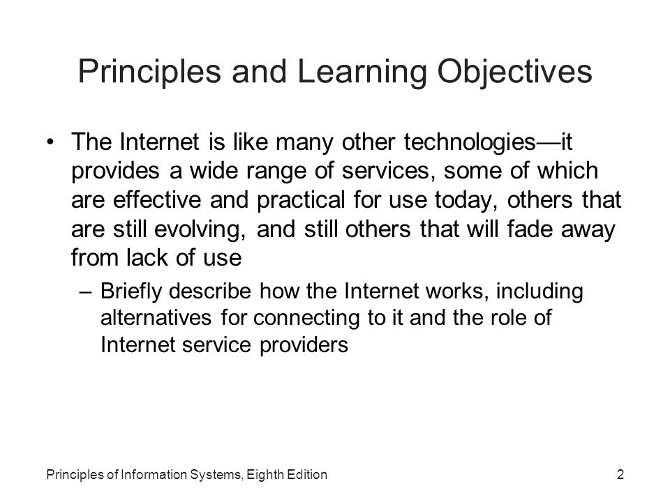 2Principles of Information Systems, Eighth Edition Principles and Learning Objectives The Internet is like many other technologies—it provides a wide range of services, some of which are effective and practical for use today, others that are still evolving, and still others that will fade away from lack of use –Briefly describe how the Internet works, including alternatives for connecting to it and the role of Internet service providers