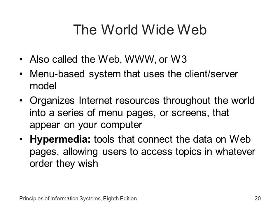 20Principles of Information Systems, Eighth Edition The World Wide Web Also called the Web, WWW, or W3 Menu-based system that uses the client/server model Organizes Internet resources throughout the world into a series of menu pages, or screens, that appear on your computer Hypermedia: tools that connect the data on Web pages, allowing users to access topics in whatever order they wish