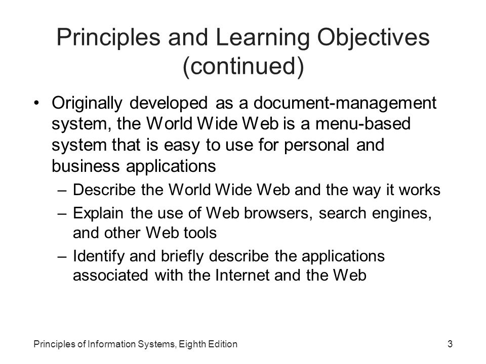3Principles of Information Systems, Eighth Edition Principles and Learning Objectives (continued) Originally developed as a document-management system, the World Wide Web is a menu-based system that is easy to use for personal and business applications –Describe the World Wide Web and the way it works –Explain the use of Web browsers, search engines, and other Web tools –Identify and briefly describe the applications associated with the Internet and the Web