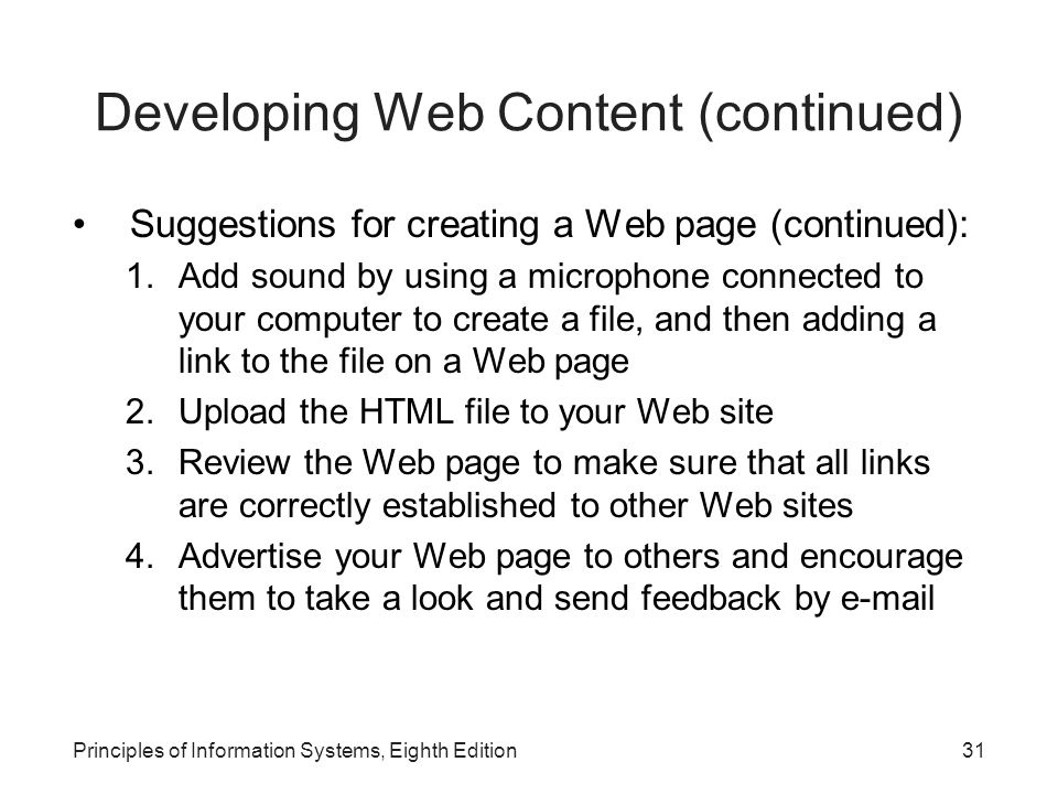31Principles of Information Systems, Eighth Edition Developing Web Content (continued) Suggestions for creating a Web page (continued): 1.Add sound by using a microphone connected to your computer to create a file, and then adding a link to the file on a Web page 2.Upload the HTML file to your Web site 3.Review the Web page to make sure that all links are correctly established to other Web sites 4.Advertise your Web page to others and encourage them to take a look and send feedback by e-mail