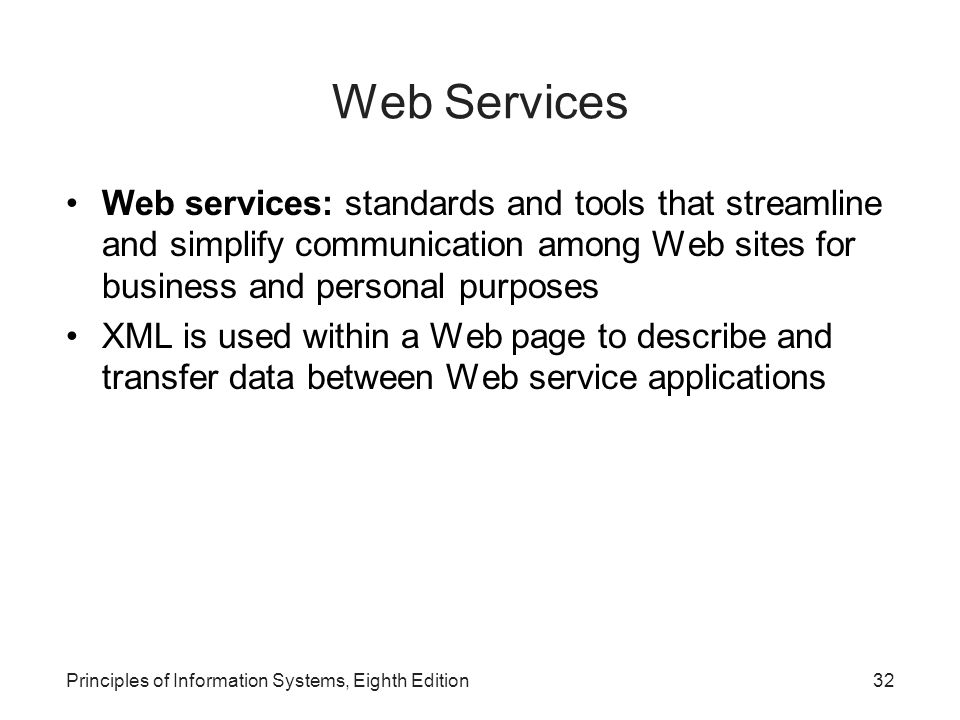 32Principles of Information Systems, Eighth Edition Web Services Web services: standards and tools that streamline and simplify communication among Web sites for business and personal purposes XML is used within a Web page to describe and transfer data between Web service applications