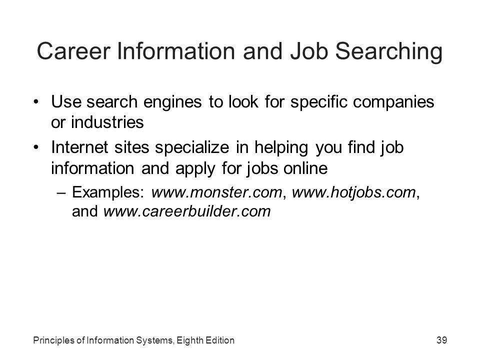39Principles of Information Systems, Eighth Edition Career Information and Job Searching Use search engines to look for specific companies or industries Internet sites specialize in helping you find job information and apply for jobs online –Examples: www.monster.com, www.hotjobs.com, and www.careerbuilder.com