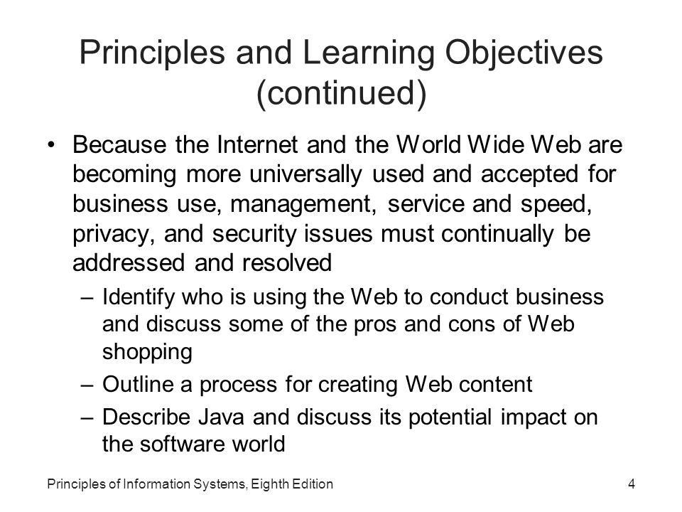 4Principles of Information Systems, Eighth Edition Principles and Learning Objectives (continued) Because the Internet and the World Wide Web are becoming more universally used and accepted for business use, management, service and speed, privacy, and security issues must continually be addressed and resolved –Identify who is using the Web to conduct business and discuss some of the pros and cons of Web shopping –Outline a process for creating Web content –Describe Java and discuss its potential impact on the software world