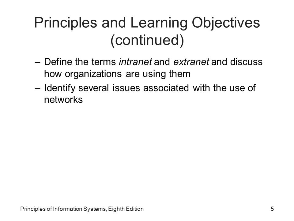 5Principles of Information Systems, Eighth Edition Principles and Learning Objectives (continued) –Define the terms intranet and extranet and discuss how organizations are using them –Identify several issues associated with the use of networks