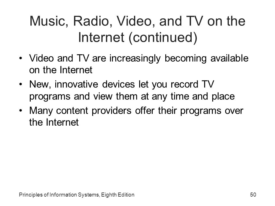 50Principles of Information Systems, Eighth Edition Music, Radio, Video, and TV on the Internet (continued) Video and TV are increasingly becoming available on the Internet New, innovative devices let you record TV programs and view them at any time and place Many content providers offer their programs over the Internet