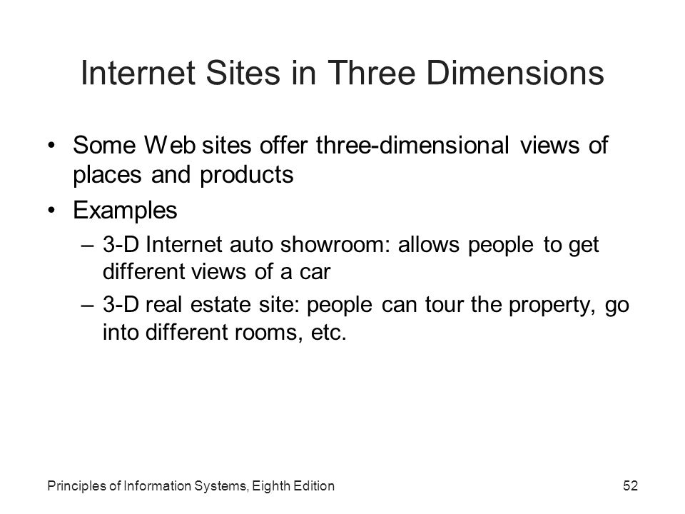 52Principles of Information Systems, Eighth Edition Internet Sites in Three Dimensions Some Web sites offer three-dimensional views of places and products Examples –3-D Internet auto showroom: allows people to get different views of a car –3-D real estate site: people can tour the property, go into different rooms, etc.
