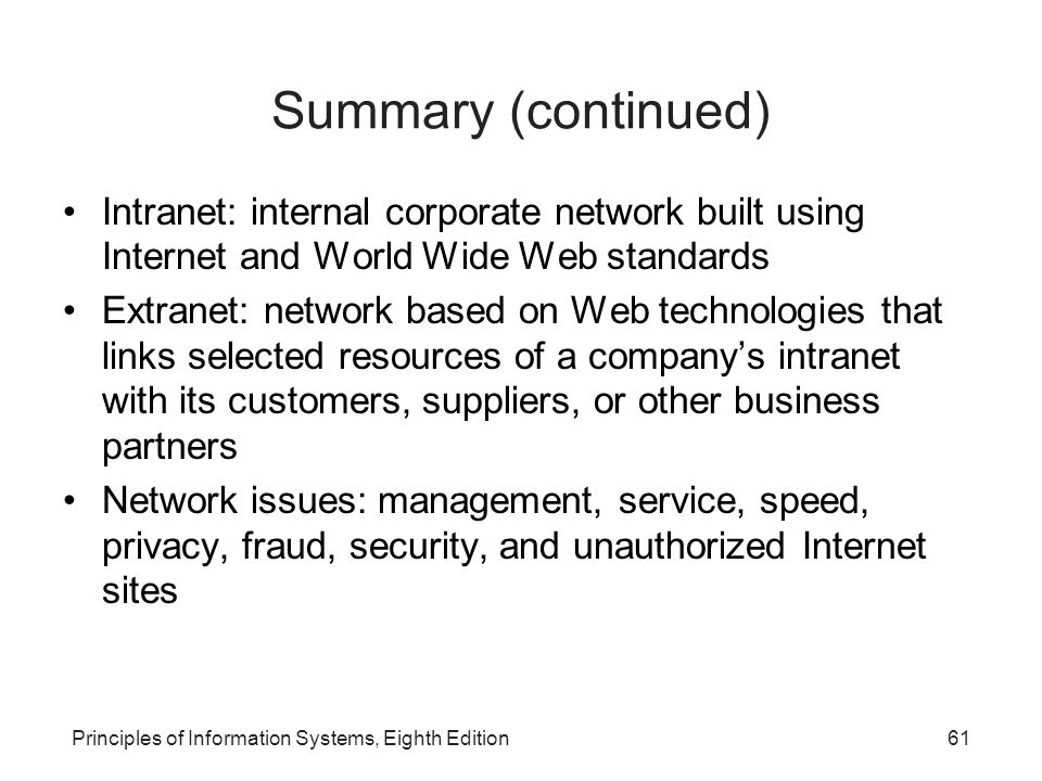 61Principles of Information Systems, Eighth Edition Summary (continued) Intranet: internal corporate network built using Internet and World Wide Web standards Extranet: network based on Web technologies that links selected resources of a company's intranet with its customers, suppliers, or other business partners Network issues: management, service, speed, privacy, fraud, security, and unauthorized Internet sites