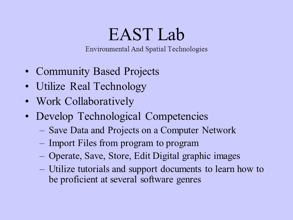 EAST Lab Environmental And Spatial Technologies Community Based Projects Utilize Real Technology Work Collaboratively Develop Technological Competencies –Save Data and Projects on a Computer Network –Import Files from program to program –Operate, Save, Store, Edit Digital graphic images –Utilize tutorials and support documents to learn how to be proficient at several software genres