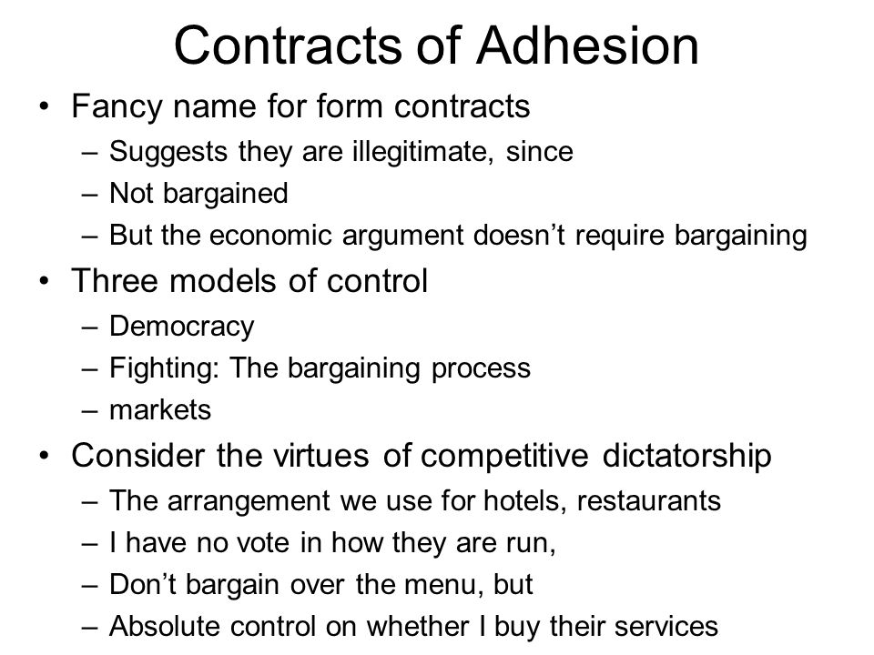 Contracts of Adhesion Fancy name for form contracts –Suggests they are illegitimate, since –Not bargained –But the economic argument doesn't require b