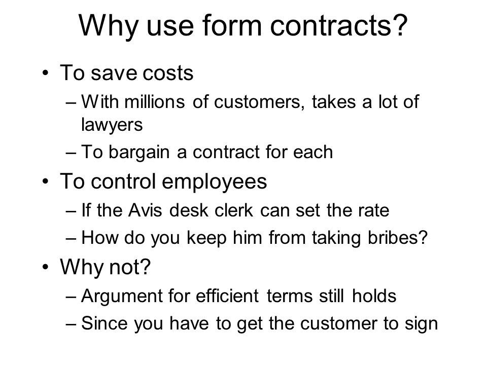 Why use form contracts? To save costs –With millions of customers, takes a lot of lawyers –To bargain a contract for each To control employees –If the