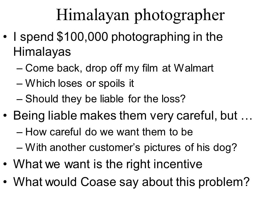 Himalayan photographer I spend $100,000 photographing in the Himalayas –Come back, drop off my film at Walmart –Which loses or spoils it –Should they